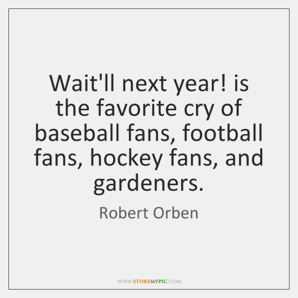 Wait'll next year! is the favorite cry of baseball fans, football fans, ...