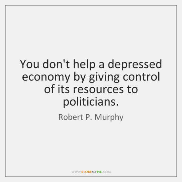 You don't help a depressed economy by giving control of its resources ...