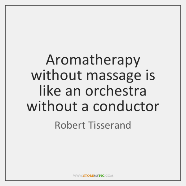 Aromatherapy without massage is like an orchestra without a conductor