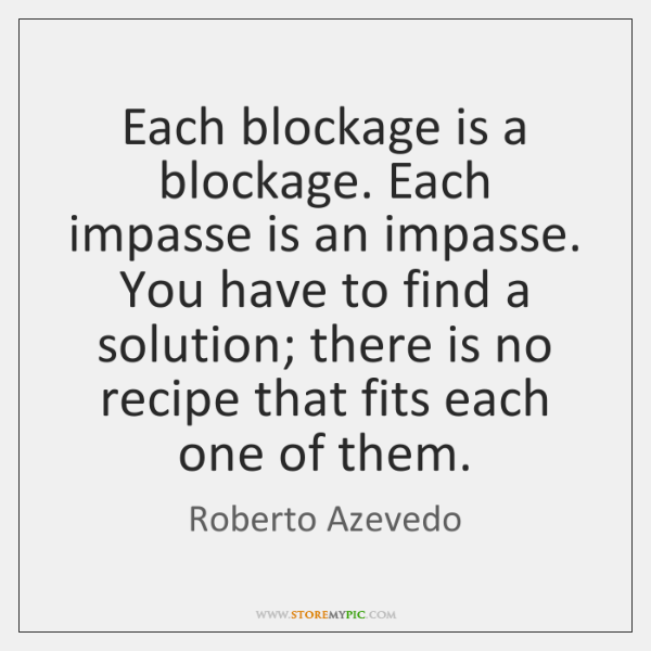 Each blockage is a blockage. Each impasse is an impasse. You have ...