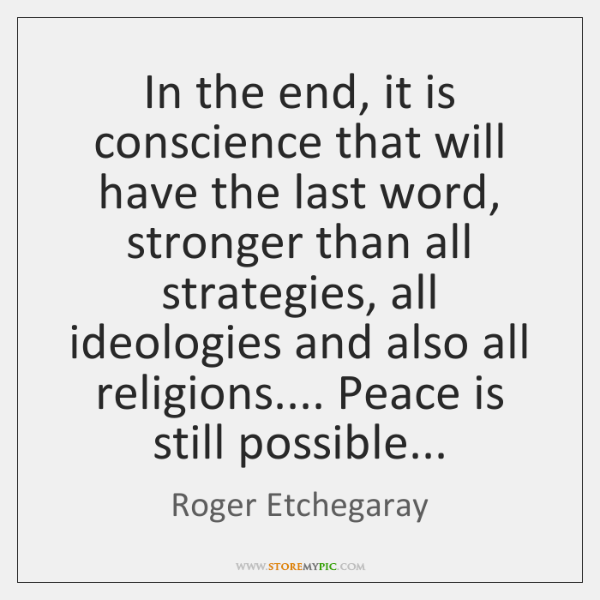 In the end, it is conscience that will have the last word, ...