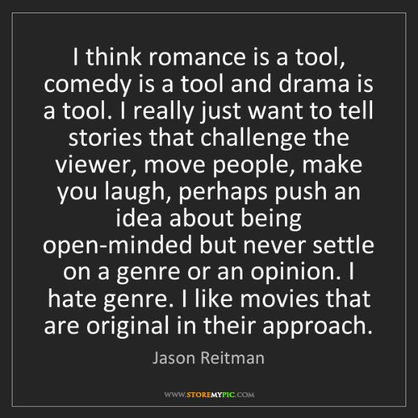 Jason Reitman: I think romance is a tool, comedy is a tool and drama...