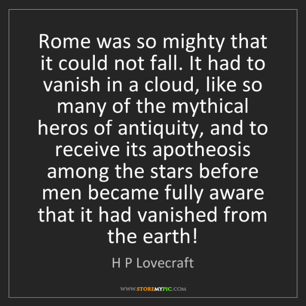 H P Lovecraft: Rome was so mighty that it could not fall. It had to...