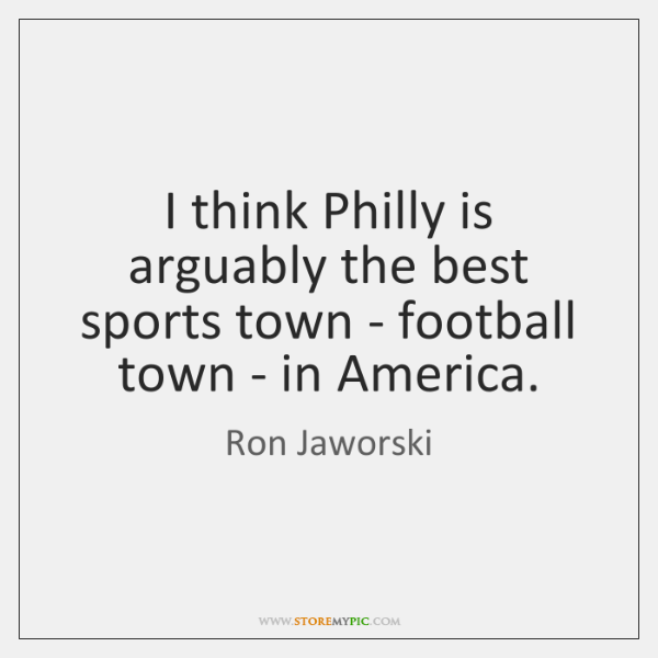 I think Philly is arguably the best sports town - football town ...