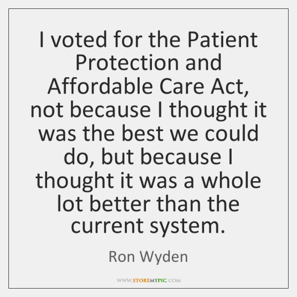 I voted for the Patient Protection and Affordable Care Act, not because ...