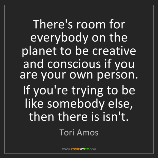 Tori Amos: There's room for everybody on the planet to be creative...