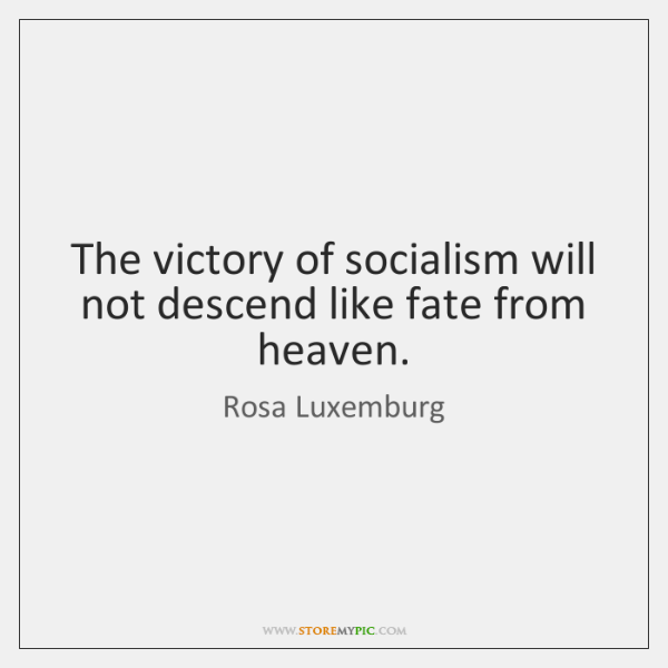 The victory of socialism will not descend like fate from heaven.