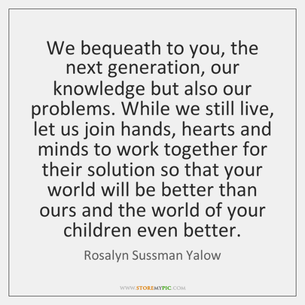 We bequeath to you, the next generation, our knowledge but also our ...