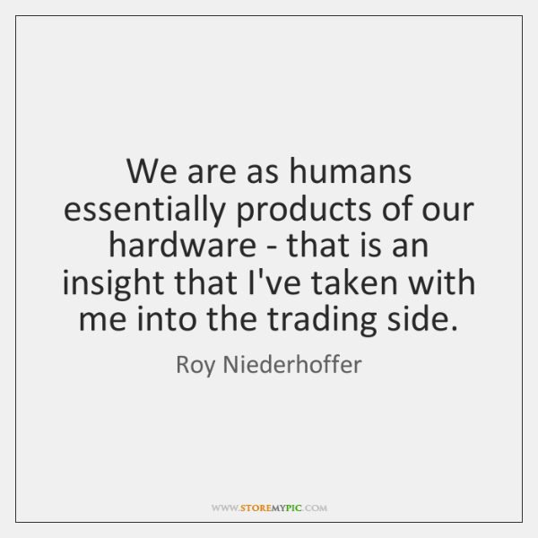 We are as humans essentially products of our hardware - that is ...
