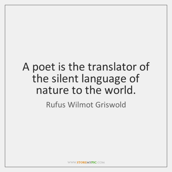 A poet is the translator of the silent language of nature to ...