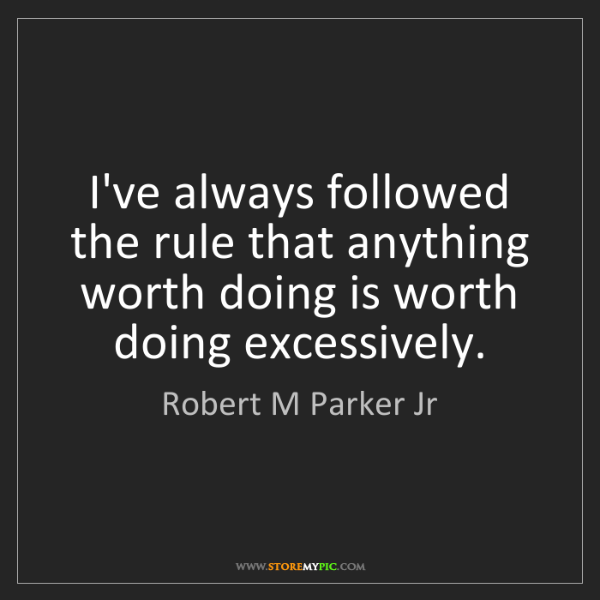 Robert M Parker Jr: I've always followed the rule that anything worth doing...