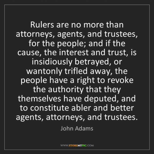 John Adams: Rulers are no more than attorneys, agents, and trustees,...
