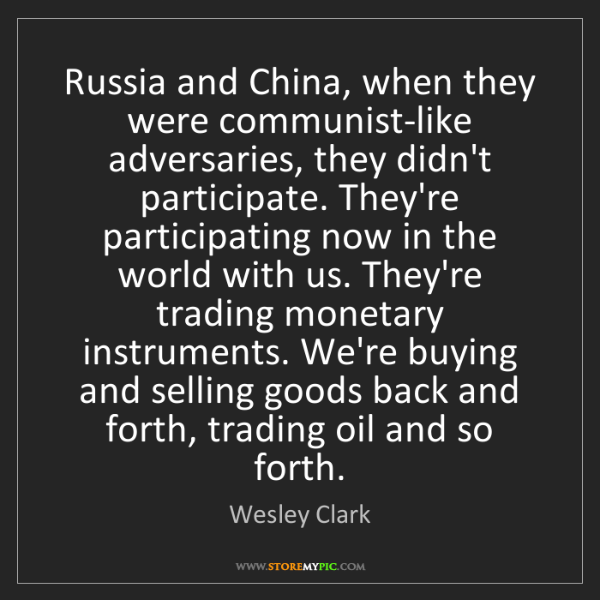 Wesley Clark: Russia and China, when they were communist-like adversaries,...
