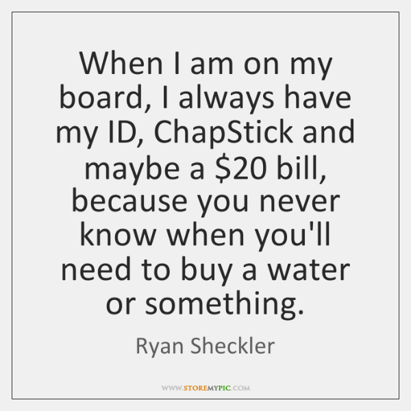 When I am on my board, I always have my ID, ChapStick ...