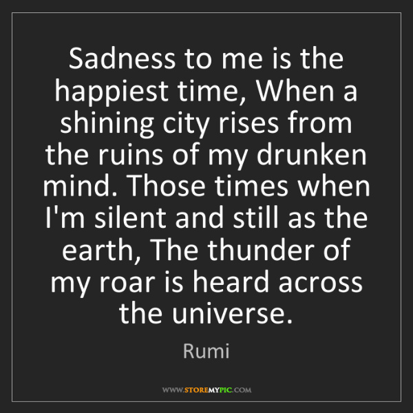 Rumi: Sadness to me is the happiest time, When a shining city...
