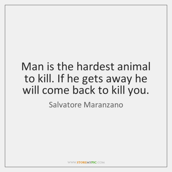 Man is the hardest animal to kill. If he gets away he ...