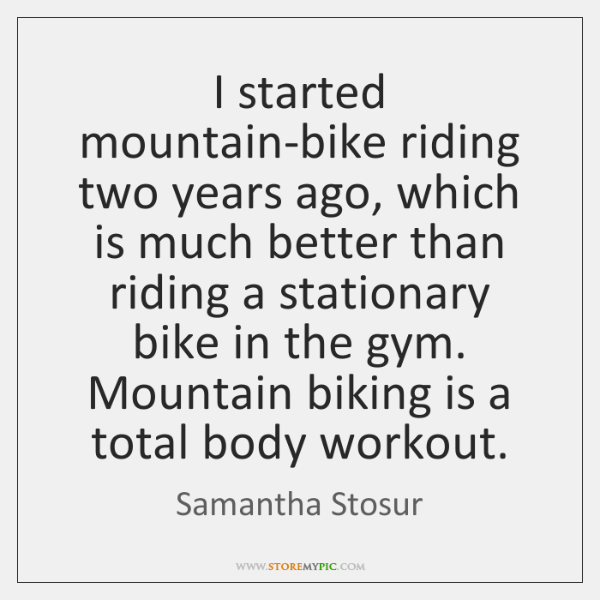 I started mountain-bike riding two years ago, which is much better than ...