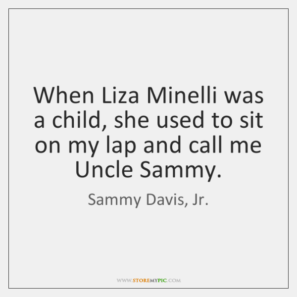 When Liza Minelli was a child, she used to sit on my ...