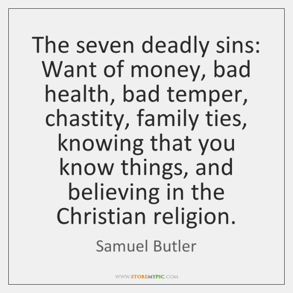 The seven deadly sins: Want of money, bad health, bad temper, chastity, ...