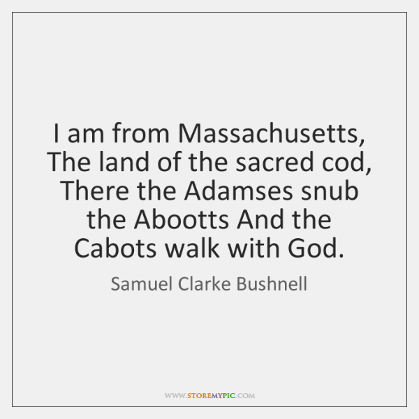 I am from Massachusetts, The land of the sacred cod, There the ...