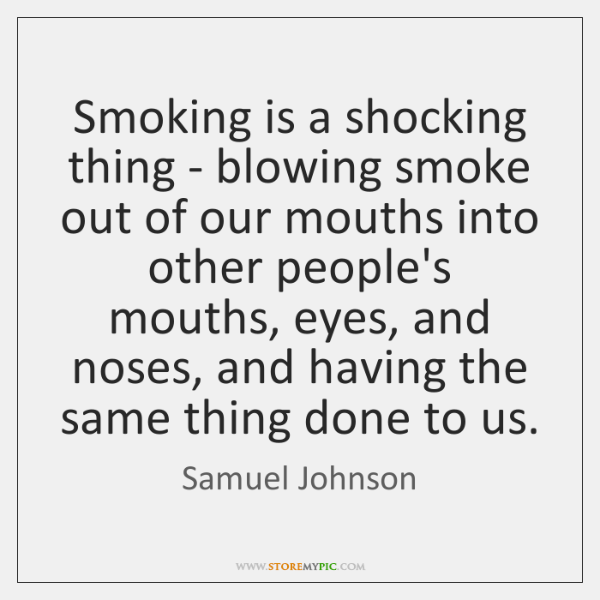 Smoking is a shocking thing - blowing smoke out of our mouths ...
