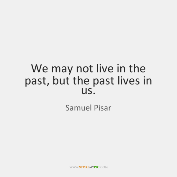 We may not live in the past, but the past lives in ...