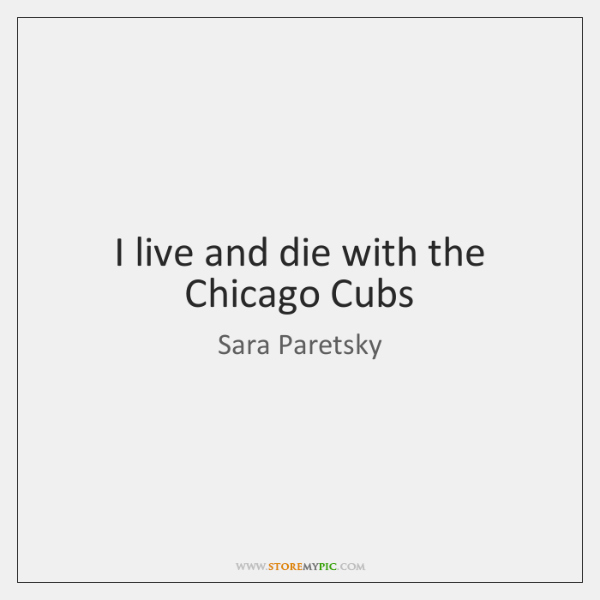 I live and die with the Chicago Cubs