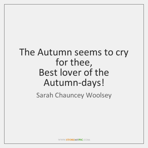 The Autumn seems to cry for thee,   Best lover of the Autumn-days!