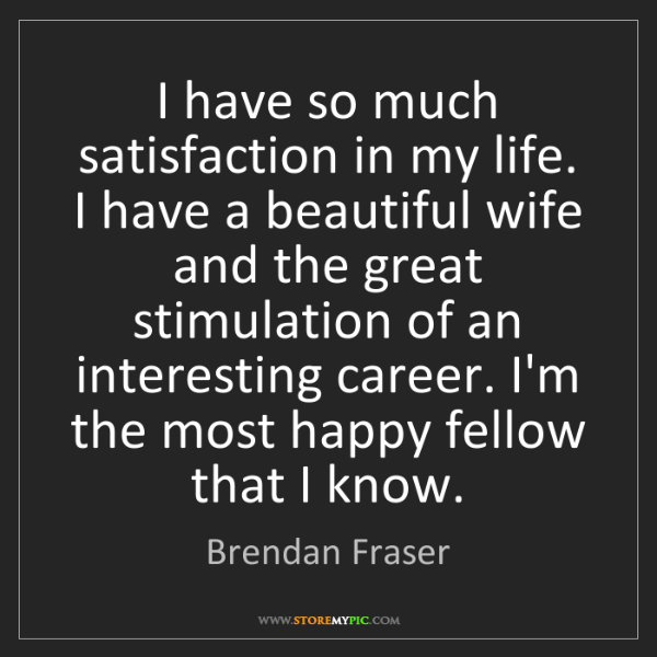 Brendan Fraser: I have so much satisfaction in my life. I have a beautiful...