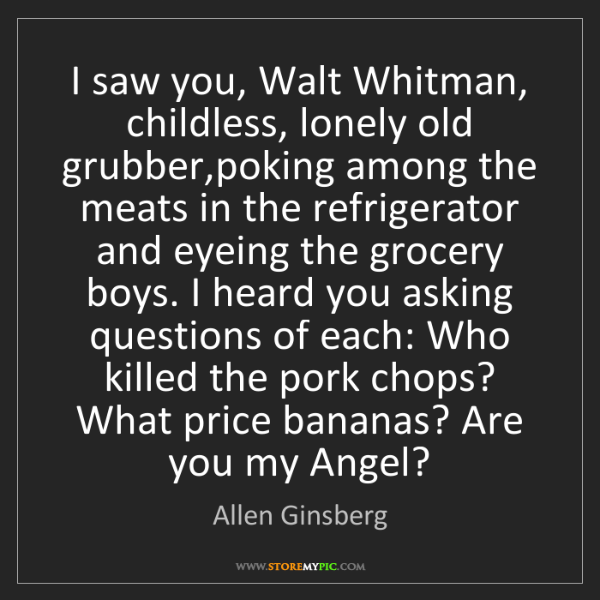 Allen Ginsberg: I saw you, Walt Whitman, childless, lonely old grubber,poking...