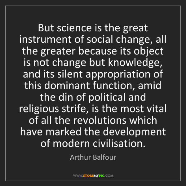 Arthur Balfour: But science is the great instrument of social change,...