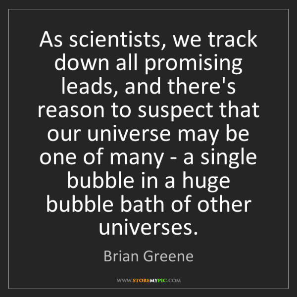 Brian Greene: As scientists, we track down all promising leads, and...