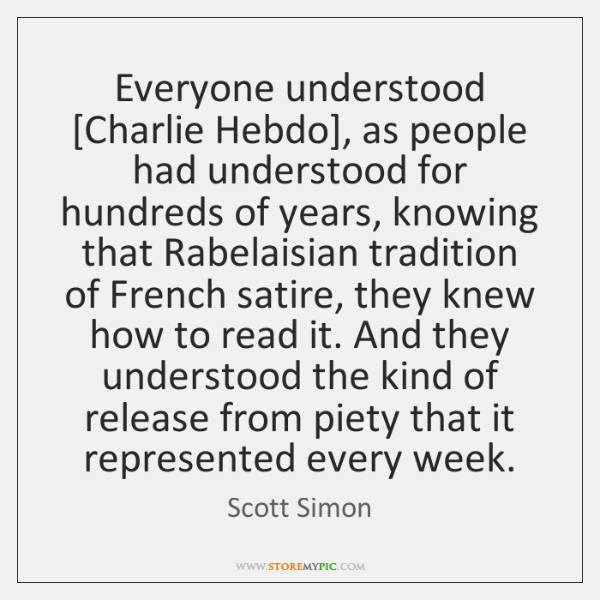 Everyone understood [Charlie Hebdo], as people had understood for hundreds of years, ...
