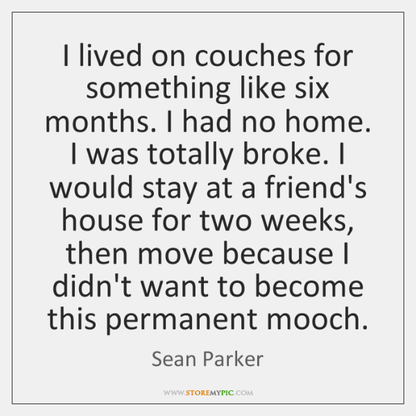 I lived on couches for something like six months. I had no ...