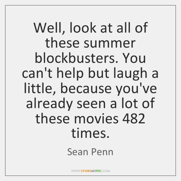 Well, look at all of these summer blockbusters. You can't help but ...