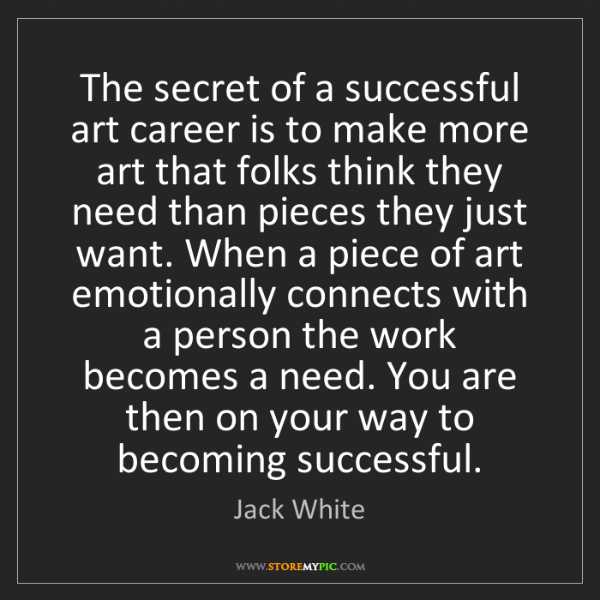 Jack White: The secret of a successful art career is to make more...