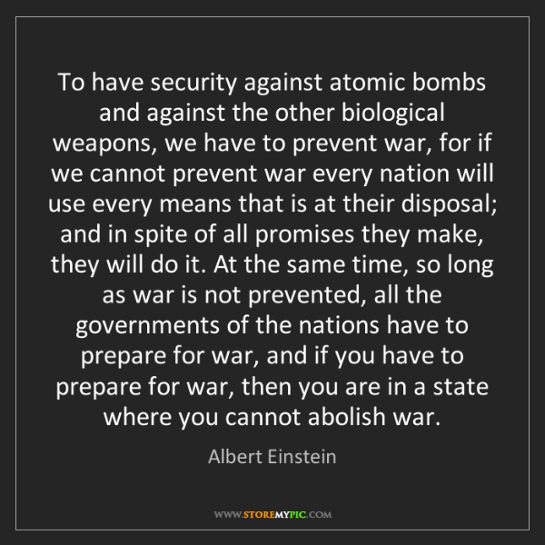 Albert Einstein: To have security against atomic bombs and against the...