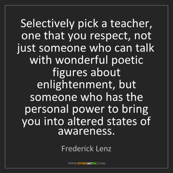 Frederick Lenz: Selectively pick a teacher, one that you respect, not...