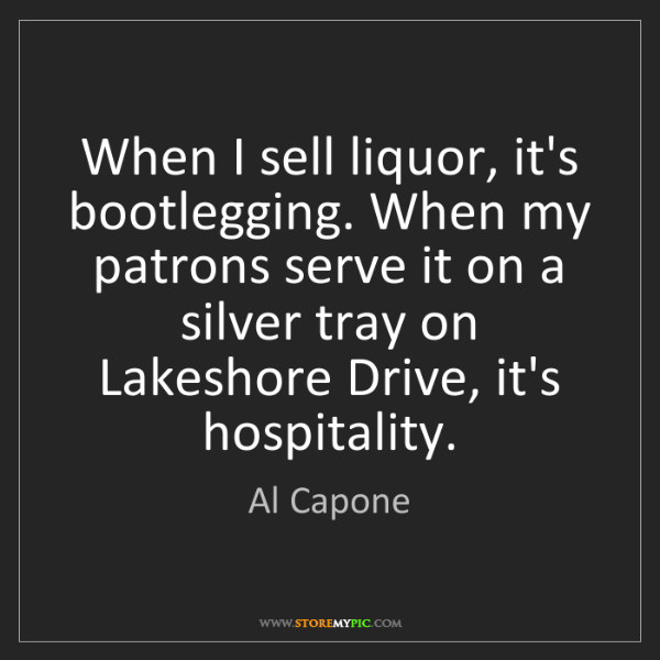 Al Capone: When I sell liquor, it's bootlegging. When my patrons...