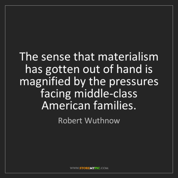 Robert Wuthnow: The sense that materialism has gotten out of hand is...