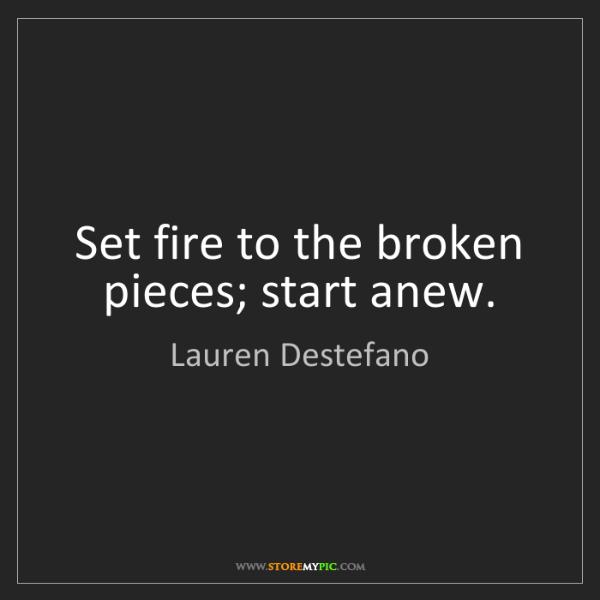 Lauren Destefano: Set fire to the broken pieces; start anew.