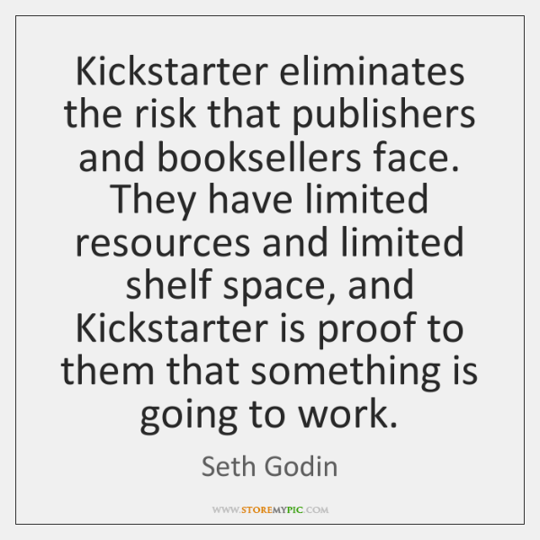 Kickstarter eliminates the risk that publishers and booksellers face. They have limited ...