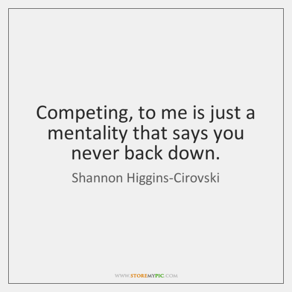 Competing, to me is just a mentality that says you never back ...
