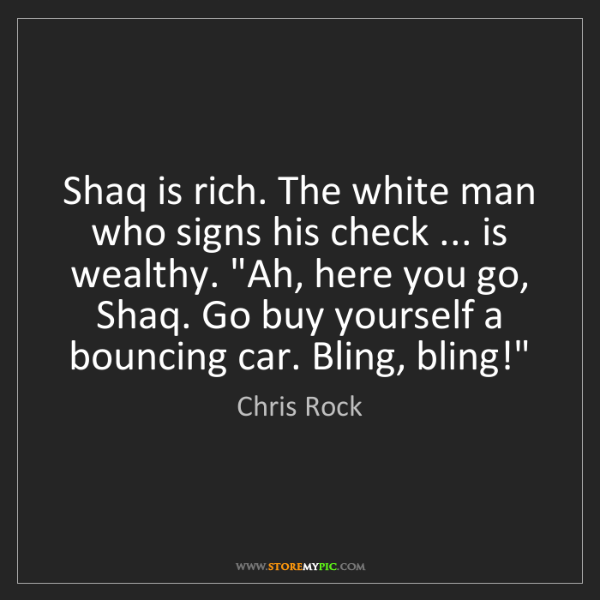 Chris Rock: Shaq is rich. The white man who signs his check ... is...
