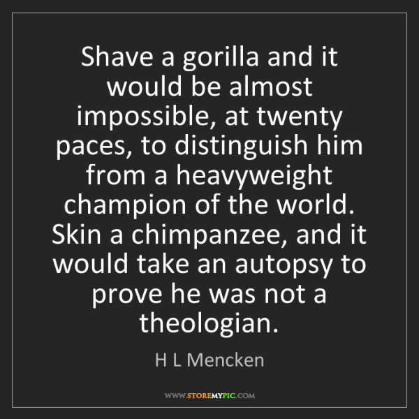 H L Mencken: Shave a gorilla and it would be almost impossible, at...