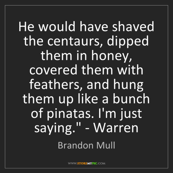 Brandon Mull: 'He would have shaved the centaurs, dipped them in honey,...