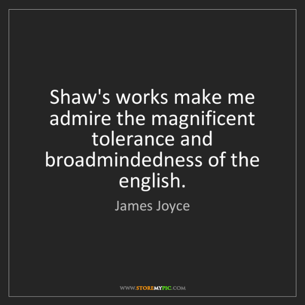 James Joyce: Shaw's works make me admire the magnificent tolerance...