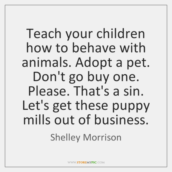 Teach your children how to behave with animals. Adopt a pet. Don't ...