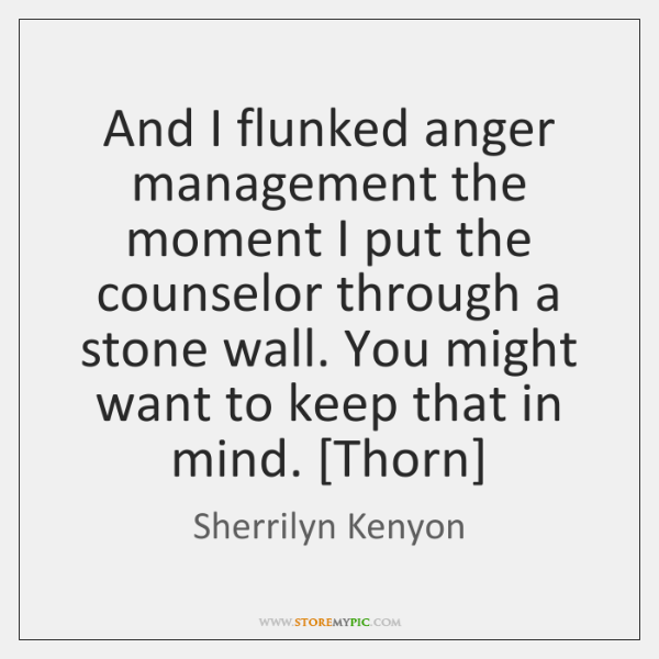 And I flunked anger management the moment I put the counselor through ...