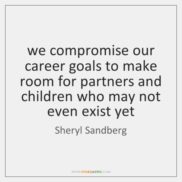 we compromise our career goals to make room for partners and children ...